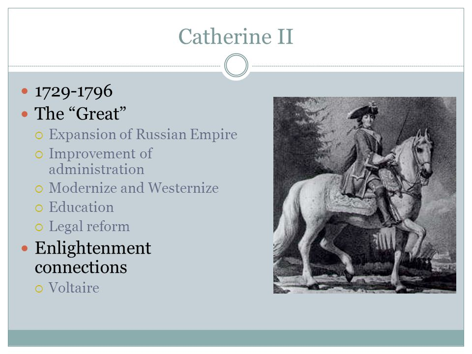 "Catherine II 1729-1796 The ""Great""  Expansion of Russian Empire  Improvement of administration  Modernize and Westernize  Education  Legal reform"