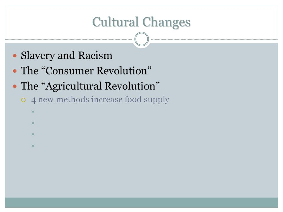 "Cultural Changes Slavery and Racism The ""Consumer Revolution"" The ""Agricultural Revolution""  4 new methods increase food supply "