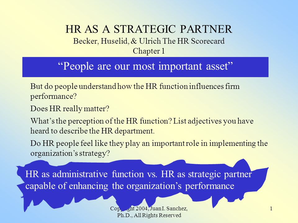 "Copyright 2004, Juan I. Sanchez, Ph.D., All Rights Reserved 1 HR AS A STRATEGIC PARTNER Becker, Huselid, & Ulrich The HR Scorecard Chapter 1 ""People a"