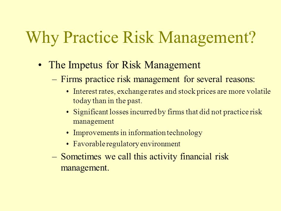 Why Practice Risk Management? The Impetus for Risk Management –Firms practice risk management for several reasons: Interest rates, exchange rates and