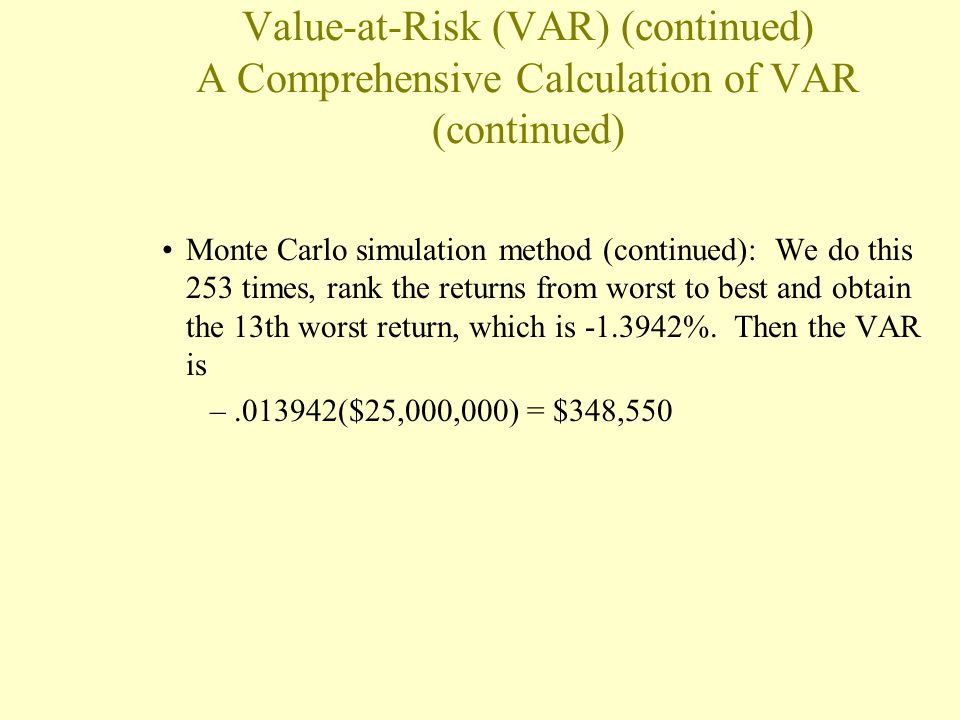Value-at-Risk (VAR) (continued) A Comprehensive Calculation of VAR (continued) Monte Carlo simulation method (continued): We do this 253 times, rank t