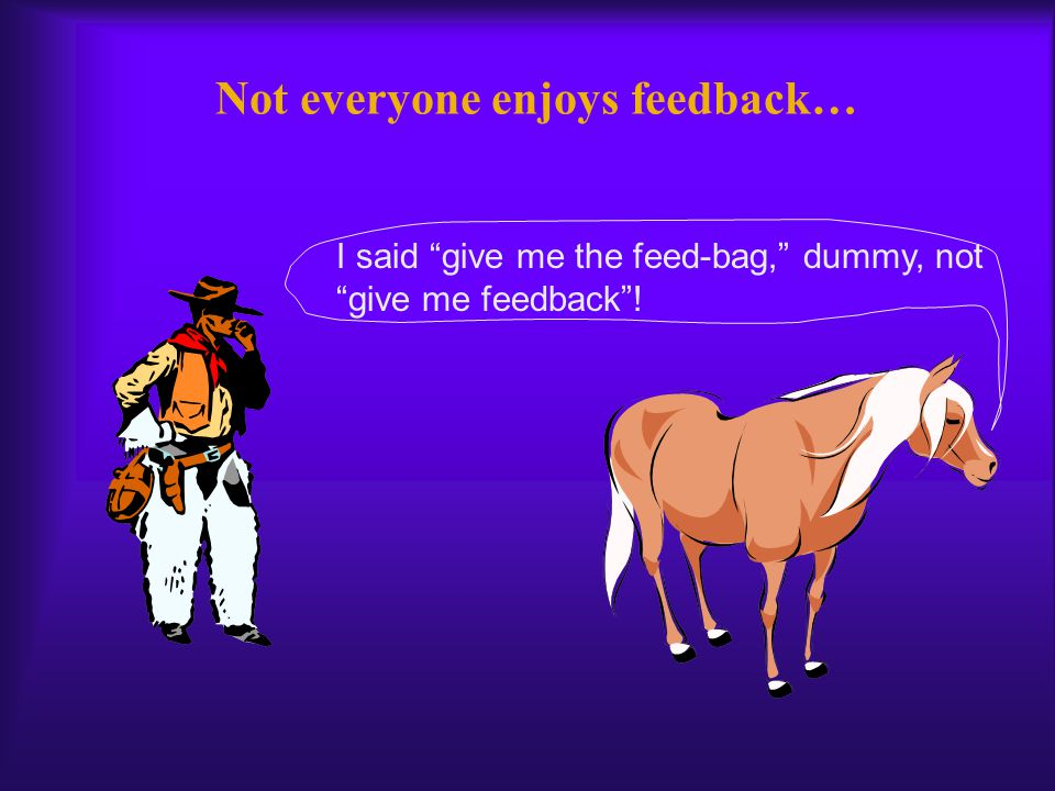 Not everyone enjoys feedback… You have been a good horse, fast, easy to ride, but you need to work on your galloping a bit…