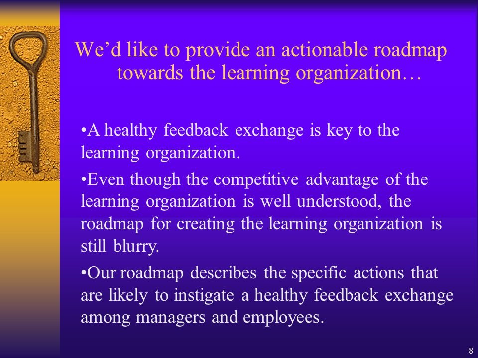 8 We'd like to provide an actionable roadmap towards the learning organization… A healthy feedback exchange is key to the learning organization.