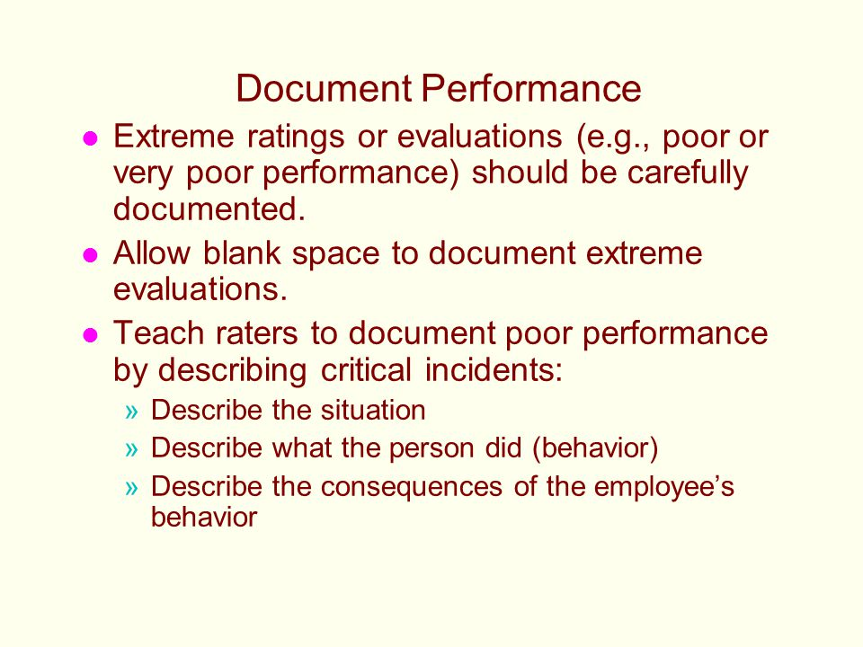 Document Performance l Extreme ratings or evaluations (e.g., poor or very poor performance) should be carefully documented. l Allow blank space to doc