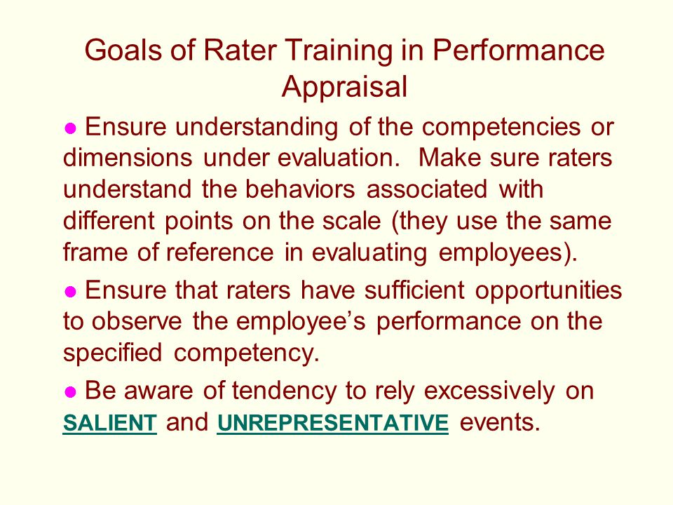 Goals of Rater Training in Performance Appraisal l Ensure understanding of the competencies or dimensions under evaluation. Make sure raters understan