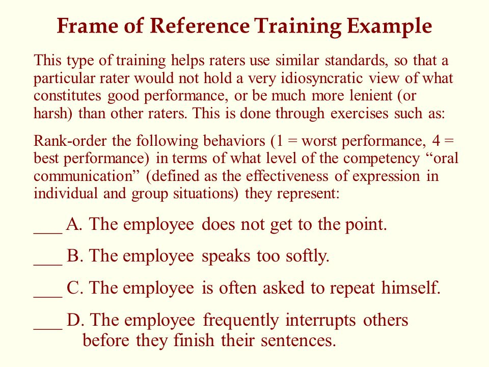 Frame of Reference Training Example This type of training helps raters use similar standards, so that a particular rater would not hold a very idiosyncratic view of what constitutes good performance, or be much more lenient (or harsh) than other raters.