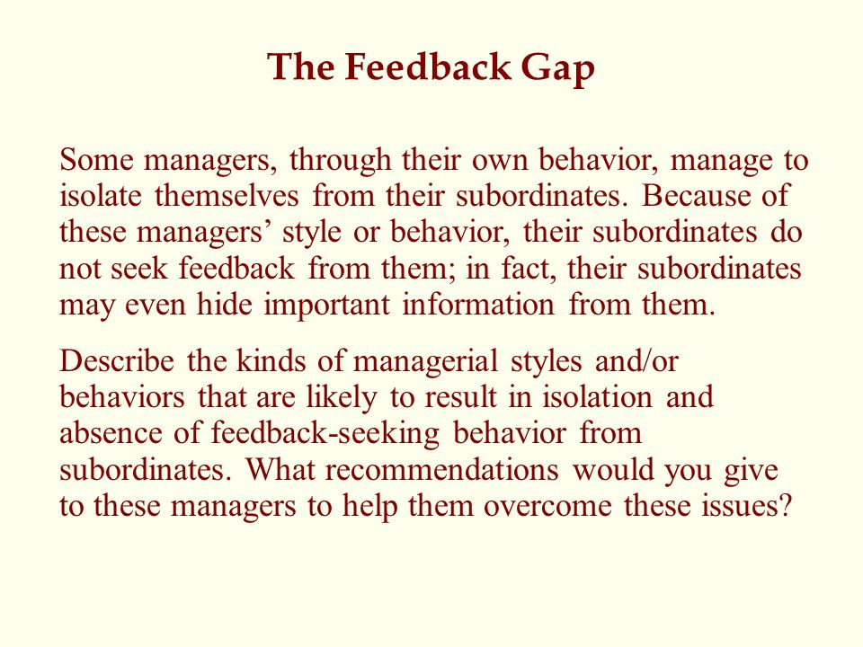 The Feedback Gap Some managers, through their own behavior, manage to isolate themselves from their subordinates. Because of these managers' style or