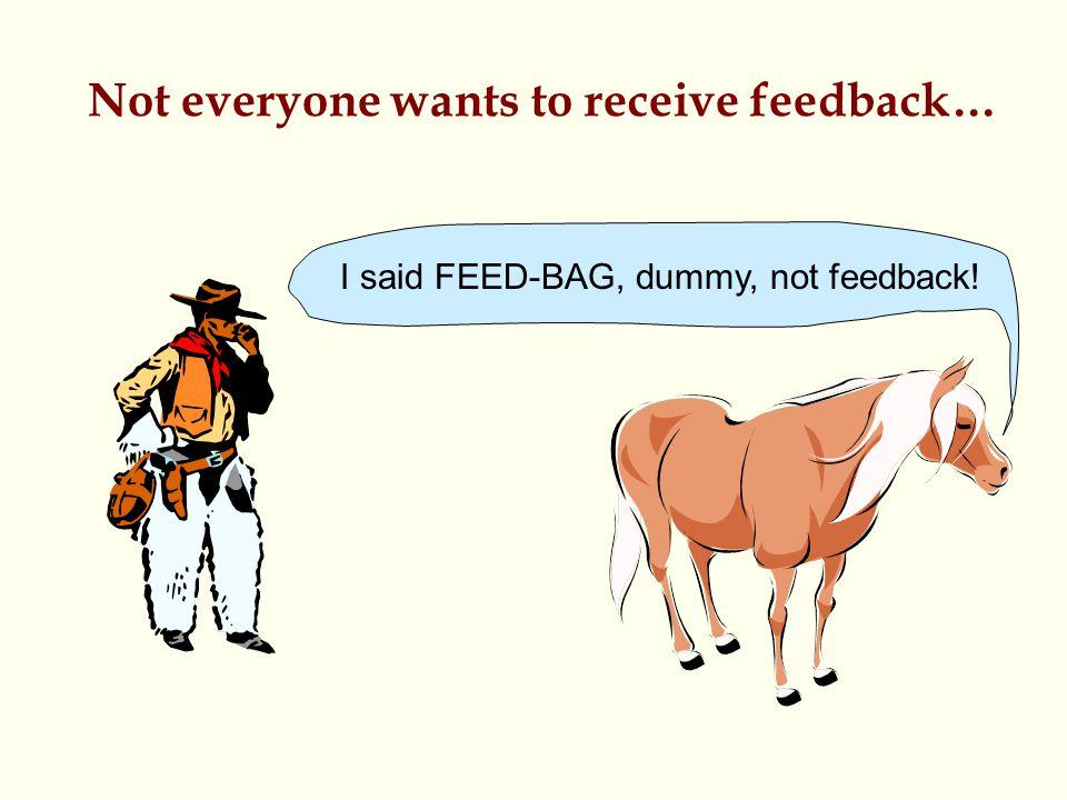 Not everyone wants to receive feedback… I said FEED-BAG, dummy, not feedback!
