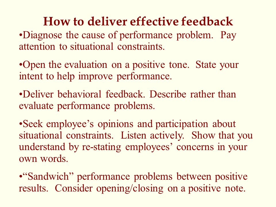 How to deliver effective feedback Diagnose the cause of performance problem. Pay attention to situational constraints. Open the evaluation on a positi