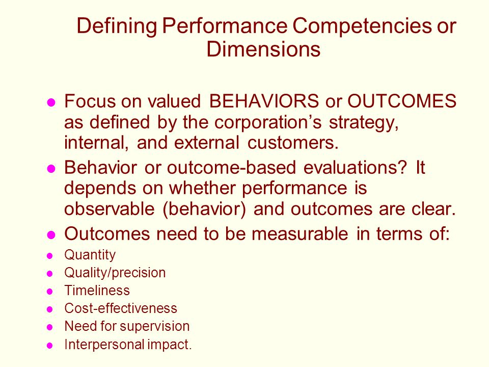 Defining Performance Competencies or Dimensions l Focus on valued BEHAVIORS or OUTCOMES as defined by the corporation's strategy, internal, and extern
