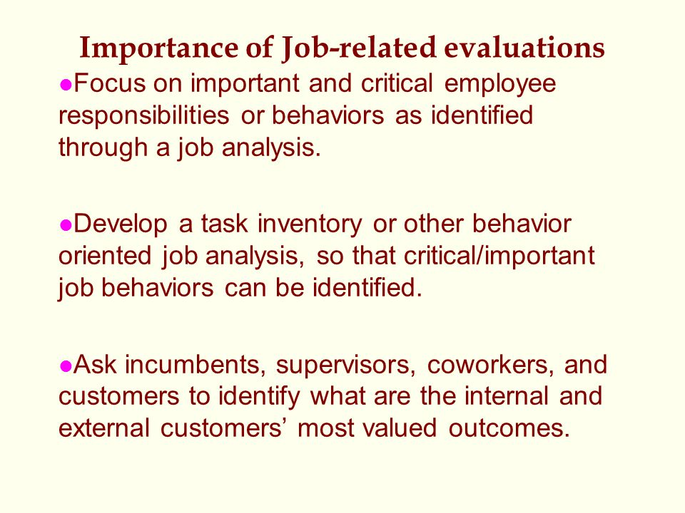 Importance of Job-related evaluations l Focus on important and critical employee responsibilities or behaviors as identified through a job analysis.