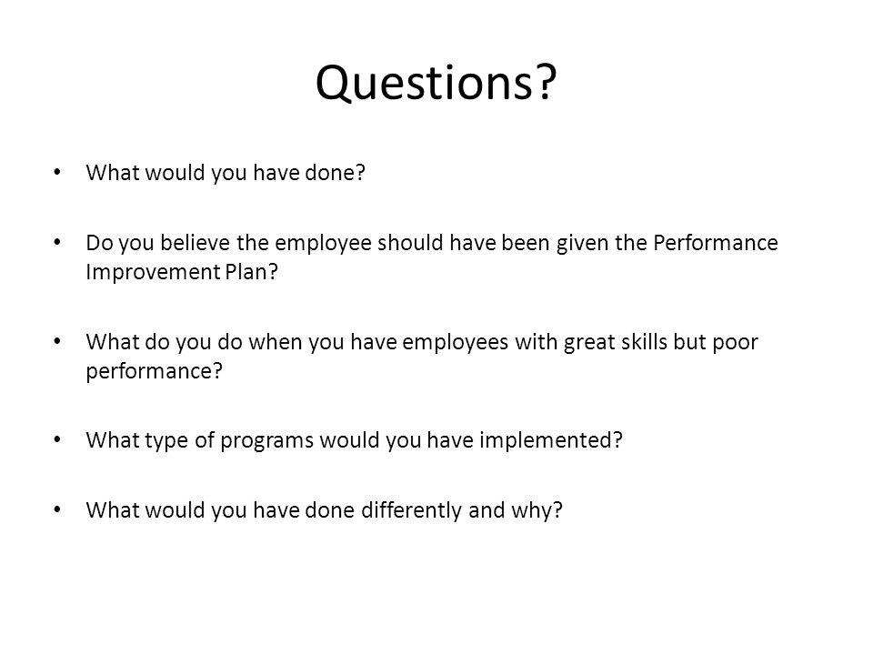 What would you have done? Do you believe the employee should have been given the Performance Improvement Plan? What do you do when you have employees
