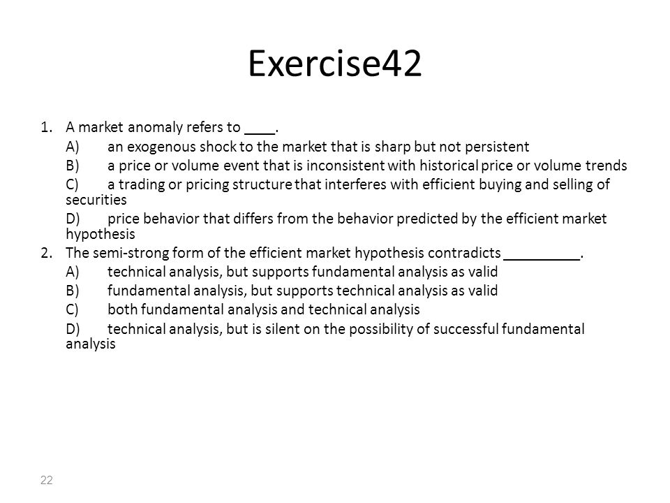 22 Exercise42 1.A market anomaly refers to ____. A)an exogenous shock to the market that is sharp but not persistent B)a price or volume event that is