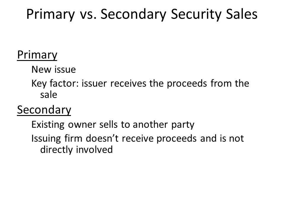 Primary vs. Secondary Security Sales Primary New issue Key factor: issuer receives the proceeds from the sale Secondary Existing owner sells to anothe