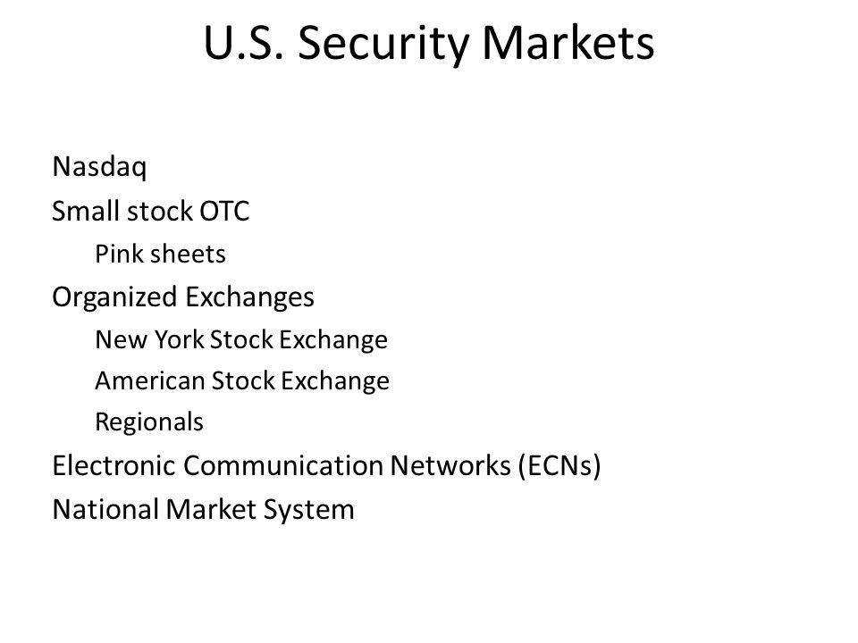 U.S. Security Markets Nasdaq Small stock OTC Pink sheets Organized Exchanges New York Stock Exchange American Stock Exchange Regionals Electronic Comm