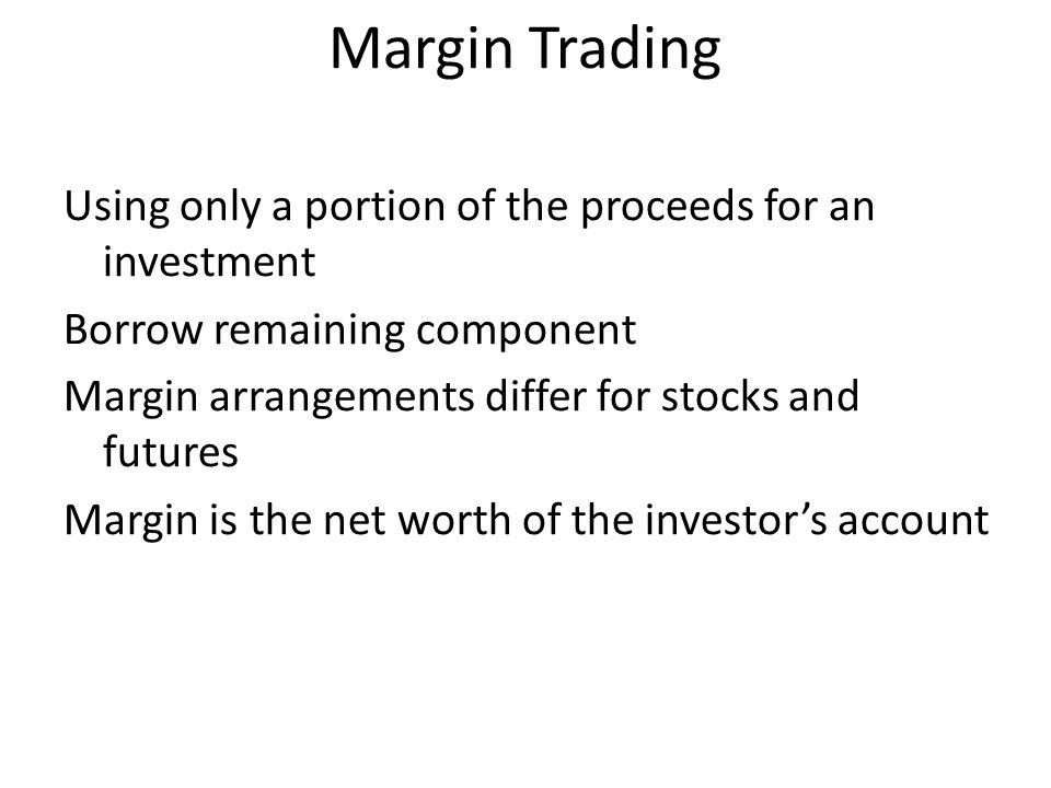 Margin Trading Using only a portion of the proceeds for an investment Borrow remaining component Margin arrangements differ for stocks and futures Mar