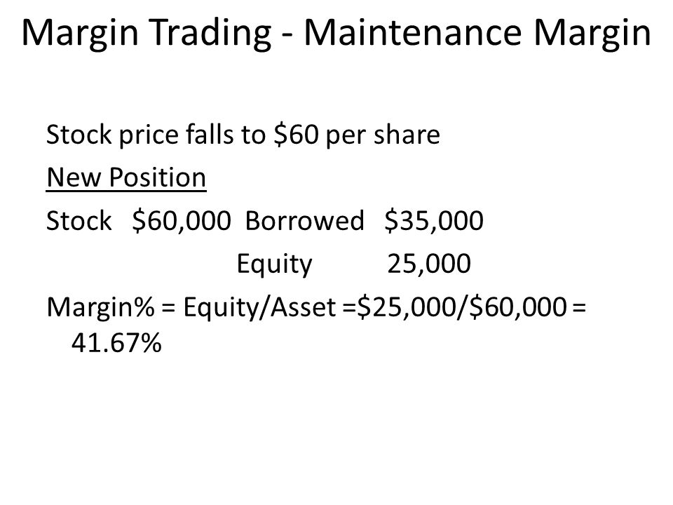 Margin Trading - Maintenance Margin Stock price falls to $60 per share New Position Stock $60,000 Borrowed $35,000 Equity 25,000 Margin% = Equity/Asse