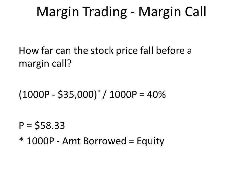Margin Trading - Margin Call How far can the stock price fall before a margin call? (1000P - $35,000) * / 1000P = 40% P = $58.33 * 1000P - Amt Borrowe