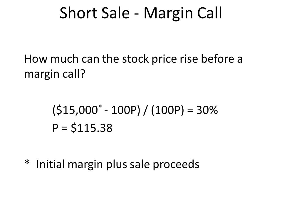Short Sale - Margin Call How much can the stock price rise before a margin call? ($15,000 * - 100P) / (100P) = 30% P = $115.38 * Initial margin plus s