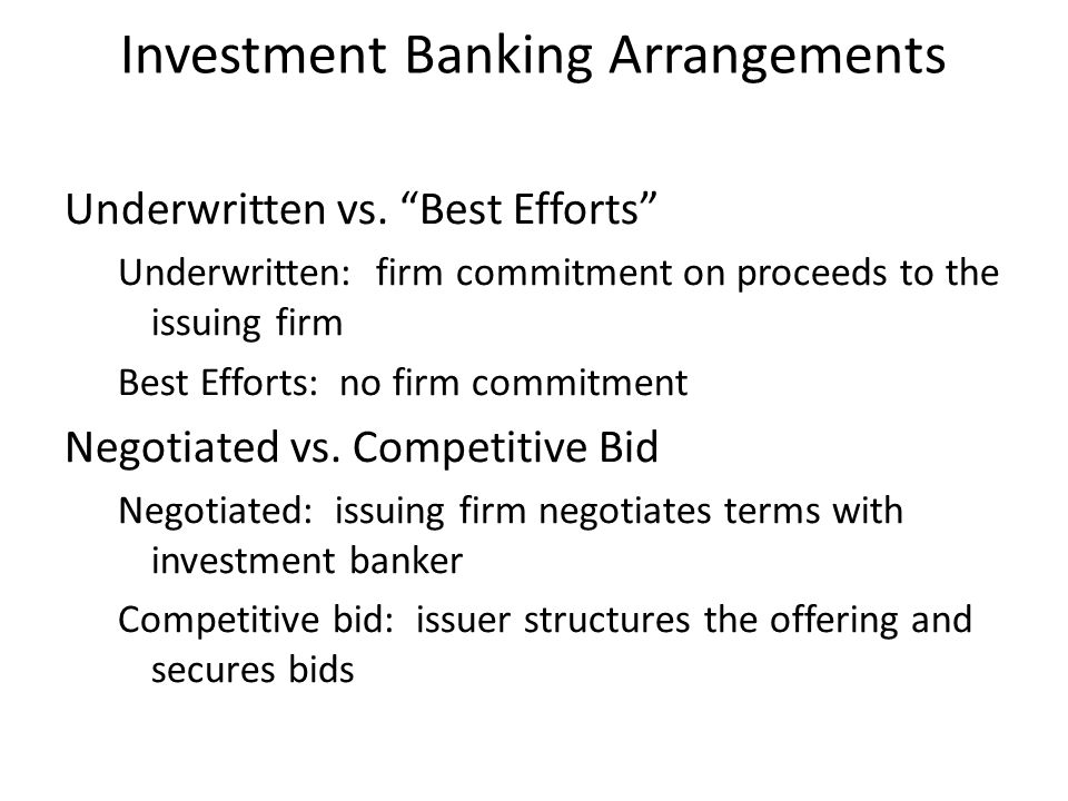 """Investment Banking Arrangements Underwritten vs. """"Best Efforts"""" Underwritten: firm commitment on proceeds to the issuing firm Best Efforts: no firm co"""