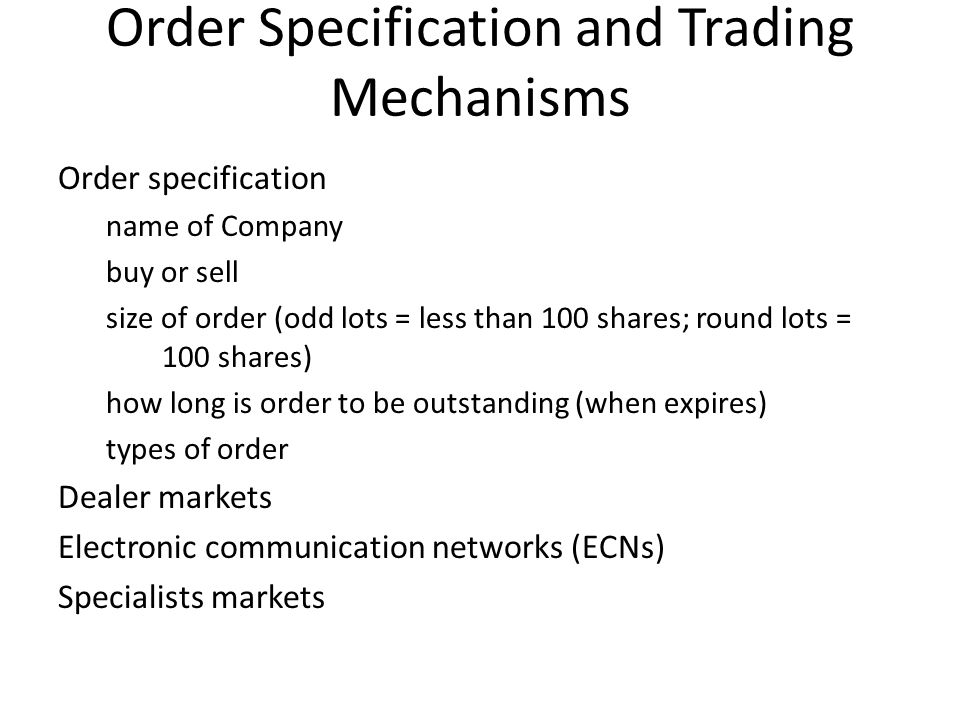 Order Specification and Trading Mechanisms Order specification name of Company buy or sell size of order (odd lots = less than 100 shares; round lots