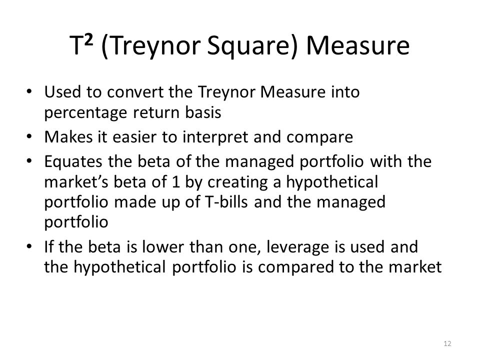 12 T 2 (Treynor Square) Measure Used to convert the Treynor Measure into percentage return basis Makes it easier to interpret and compare Equates the
