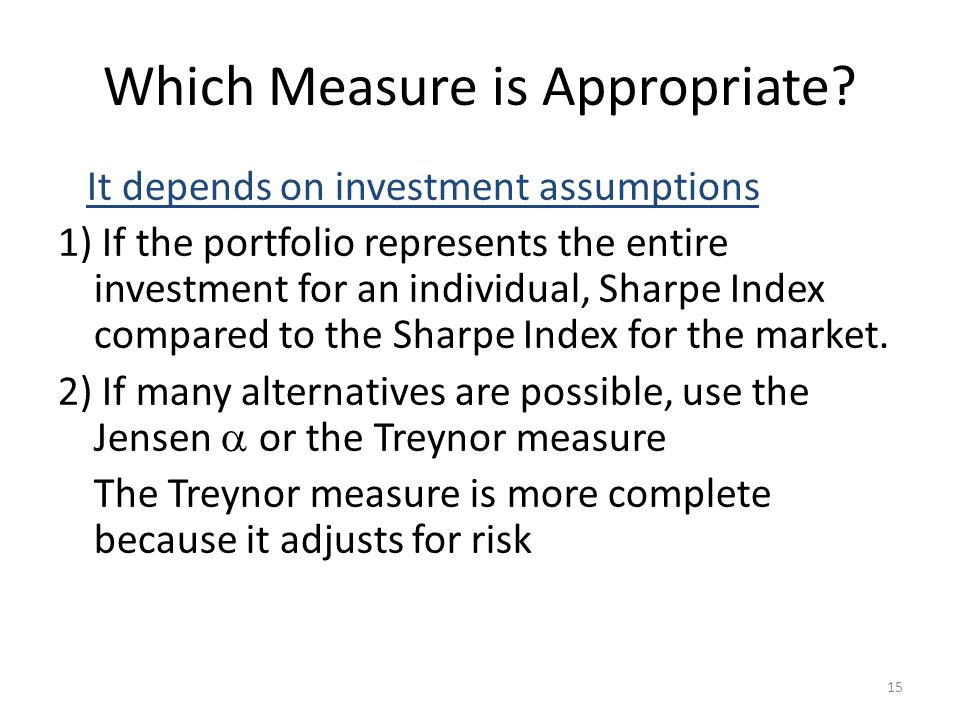 15 Which Measure is Appropriate? It depends on investment assumptions 1) If the portfolio represents the entire investment for an individual, Sharpe I
