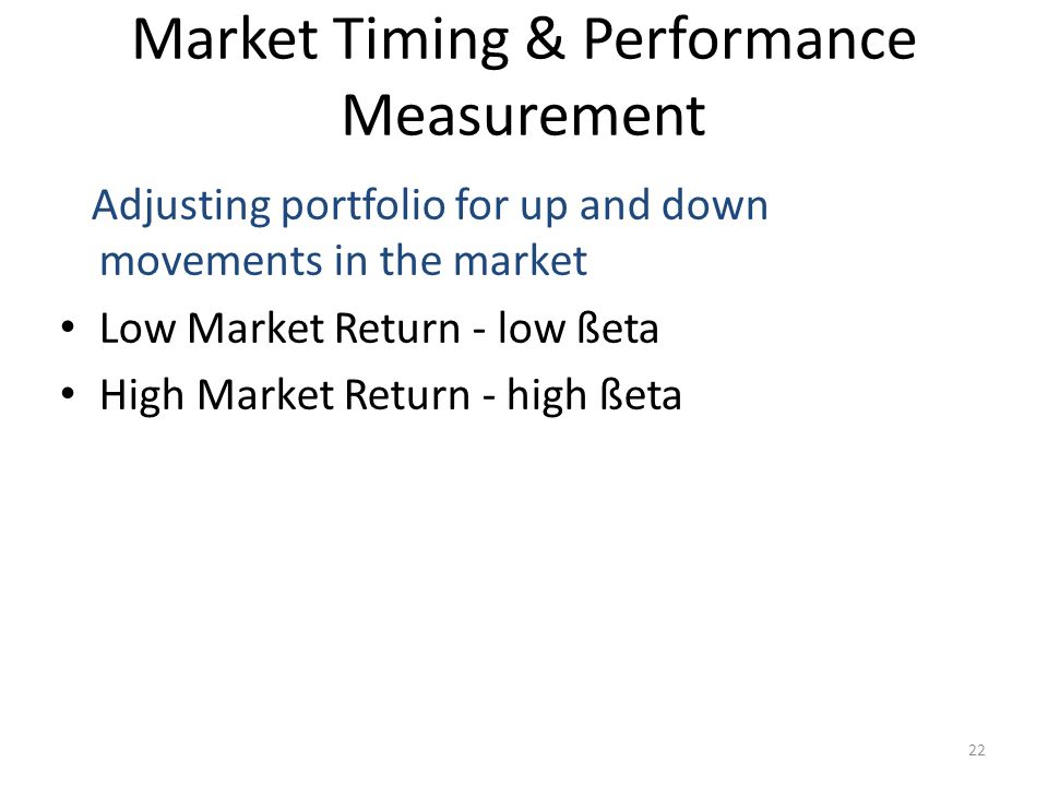 22 Market Timing & Performance Measurement Adjusting portfolio for up and down movements in the market Low Market Return - low ßeta High Market Return