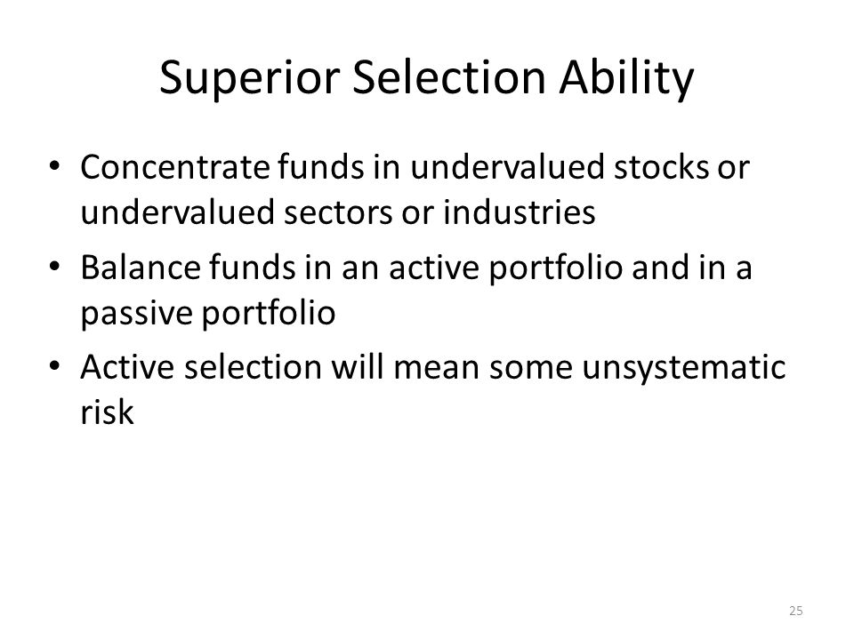 25 Superior Selection Ability Concentrate funds in undervalued stocks or undervalued sectors or industries Balance funds in an active portfolio and in