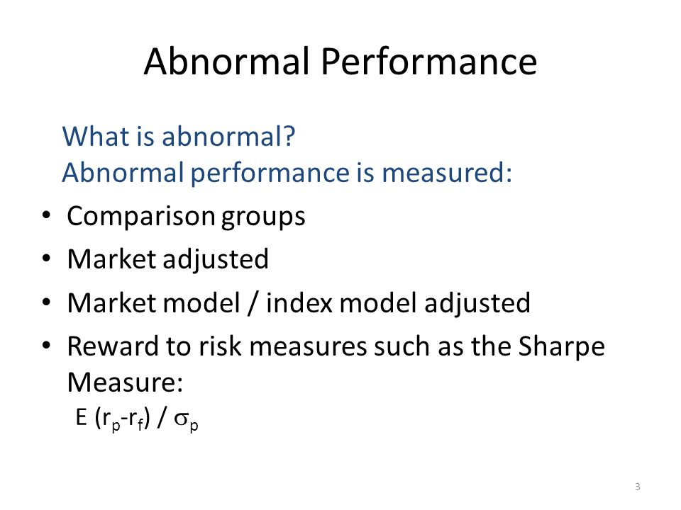 3 Abnormal Performance What is abnormal? Abnormal performance is measured: Comparison groups Market adjusted Market model / index model adjusted Rewar