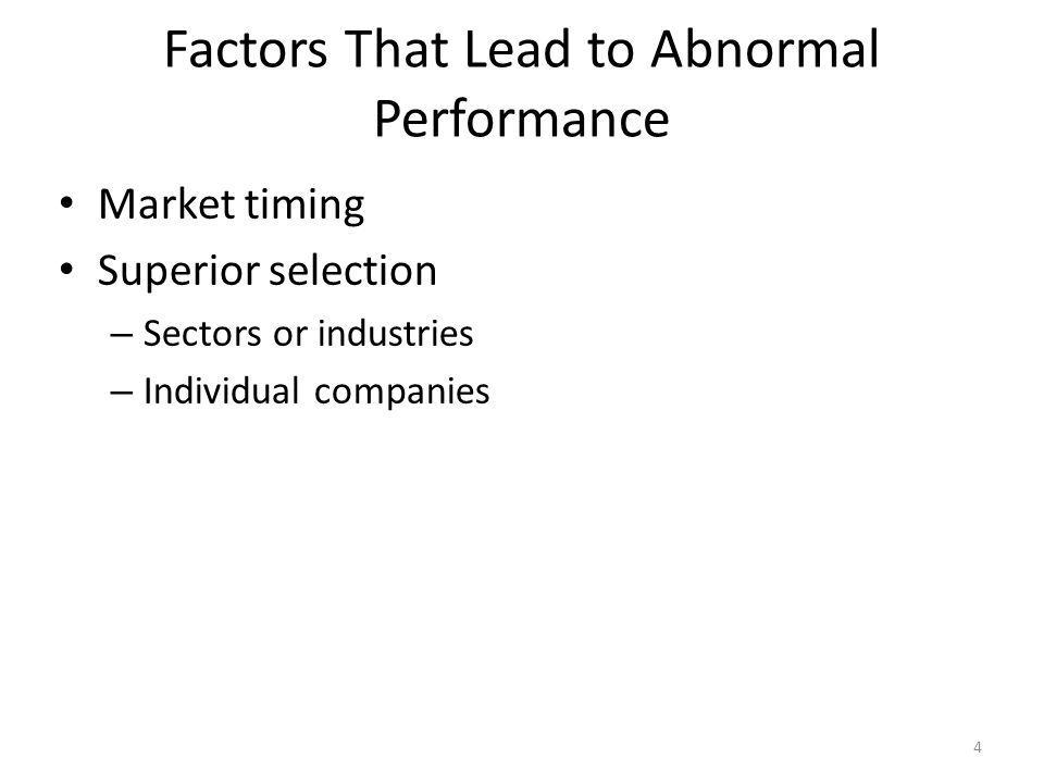 4 Factors That Lead to Abnormal Performance Market timing Superior selection – Sectors or industries – Individual companies