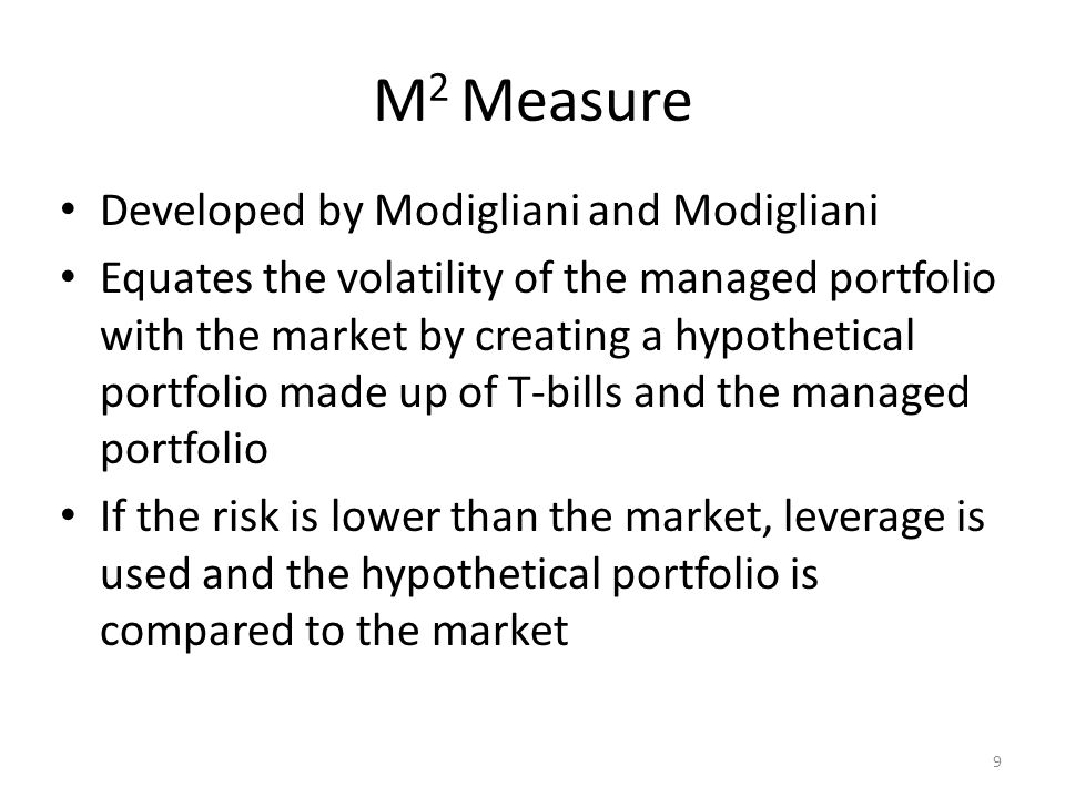 9 M 2 Measure Developed by Modigliani and Modigliani Equates the volatility of the managed portfolio with the market by creating a hypothetical portfo