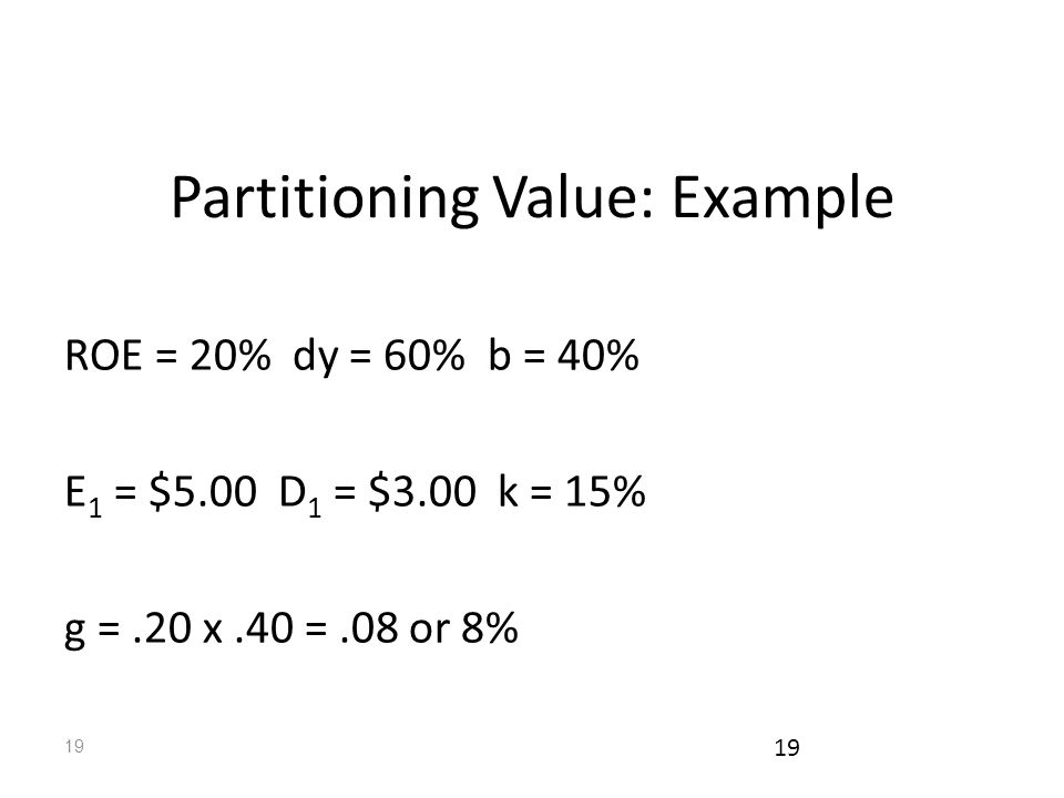 19 Partitioning Value: Example ROE = 20% dy = 60% b = 40% E 1 = $5.00 D 1 = $3.00 k = 15% g =.20 x.40 =.08 or 8%
