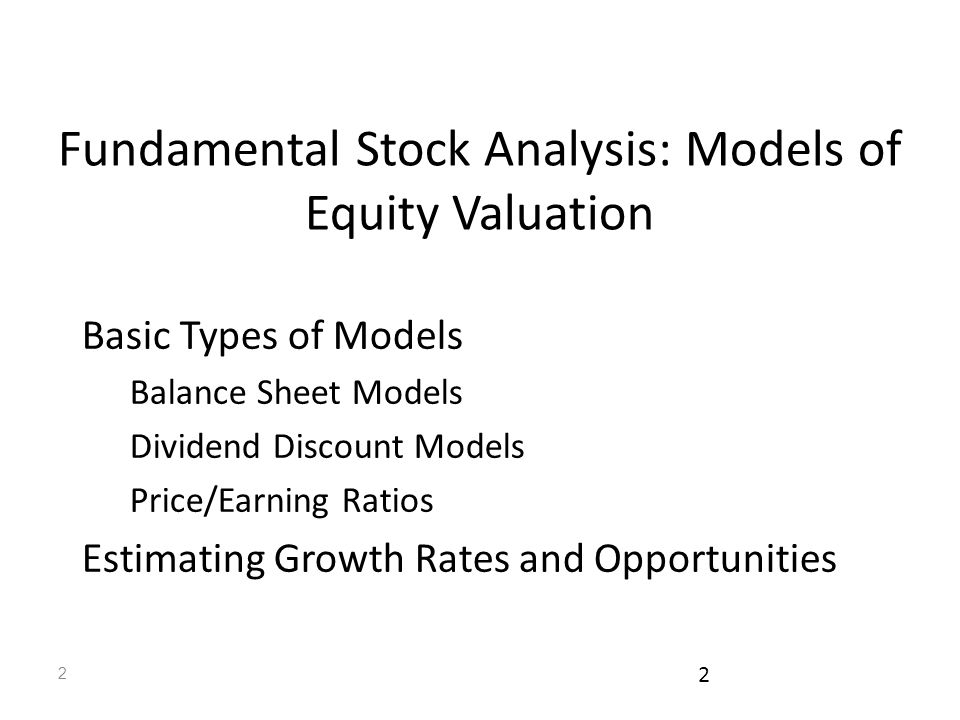 2 2 Fundamental Stock Analysis: Models of Equity Valuation Basic Types of Models Balance Sheet Models Dividend Discount Models Price/Earning Ratios Estimating Growth Rates and Opportunities