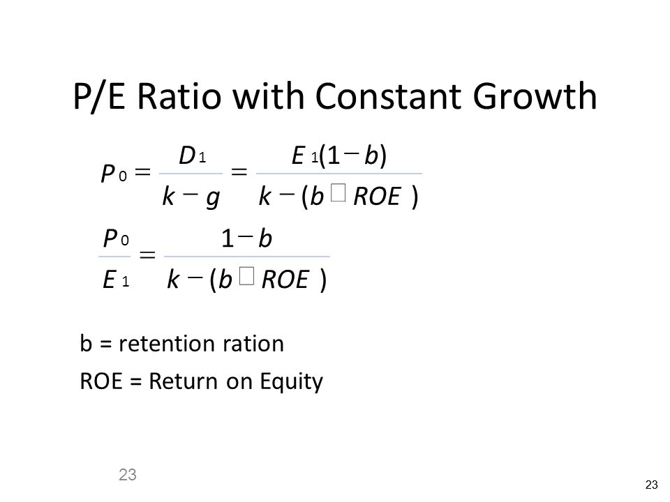 23 P/E Ratio with Constant Growth P D kg Eb kbROE P E b kb 0 11 0 1 1 1         () () () b = retention ration ROE = Return on Equity