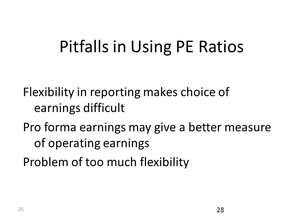 28 Pitfalls in Using PE Ratios Flexibility in reporting makes choice of earnings difficult Pro forma earnings may give a better measure of operating earnings Problem of too much flexibility