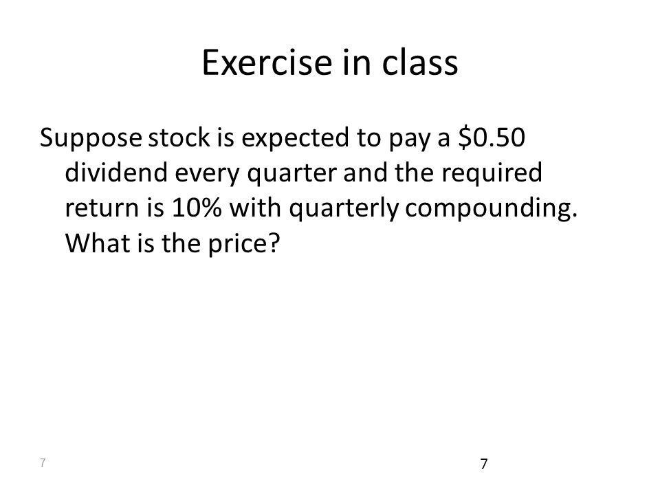 7 7 Exercise in class Suppose stock is expected to pay a $0.50 dividend every quarter and the required return is 10% with quarterly compounding.