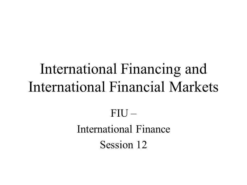 International Financing and International Financial Markets FIU – International Finance Session 12