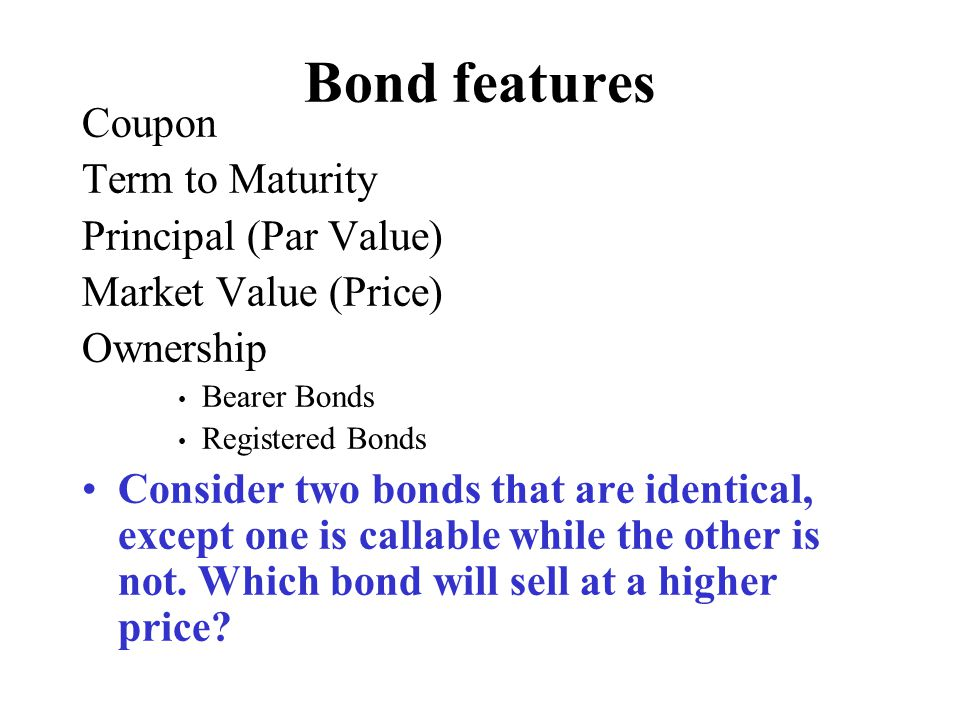 BASIC FEATURES OF A BOND Long-Term Fixed Income Interest Payments Principal, Par Value, Face Value ($1,000) Maturity –Short-Term (Money Market) –Intermediate (Notes) –Long-Term (Bonds)