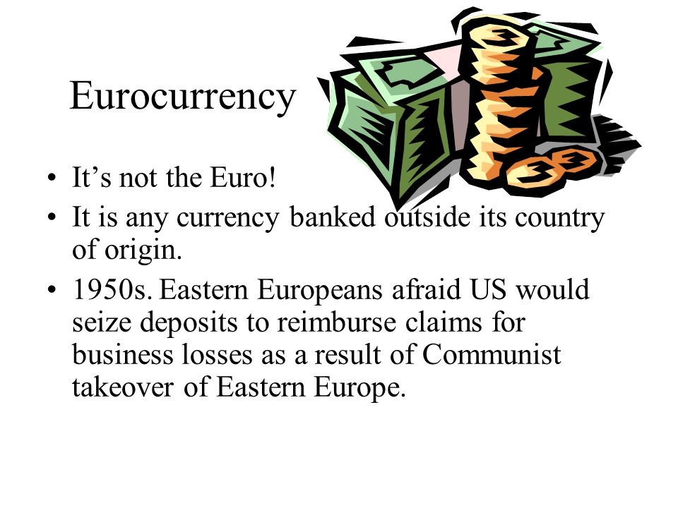 Eurocurrency Market Consists of banks, called Eurobanks that accept deposits and make loans in foreign currencies.