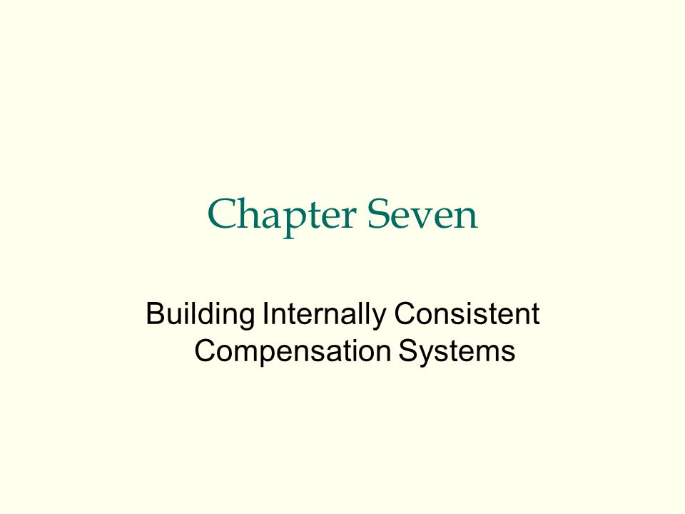 Chapter Seven Building Internally Consistent Compensation Systems
