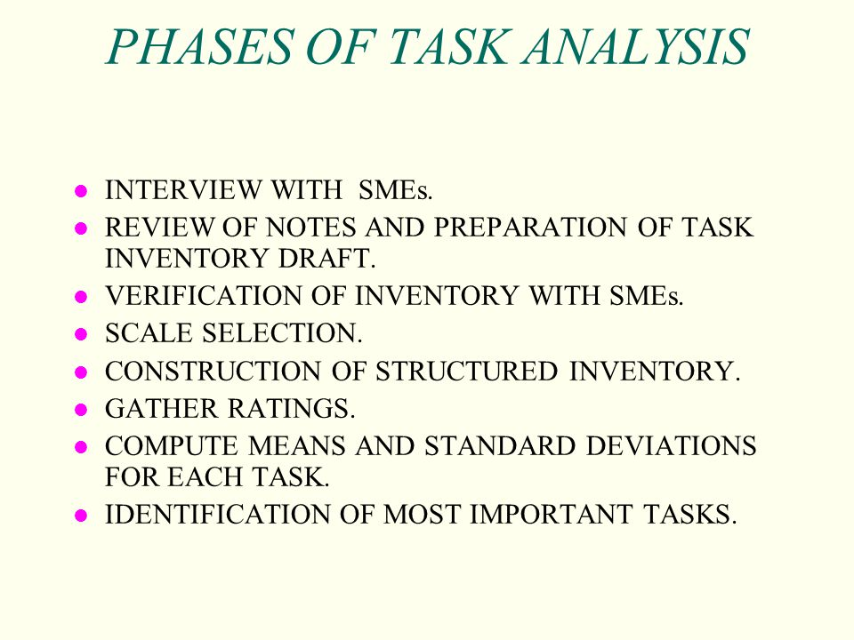 PHASES OF TASK ANALYSIS l INTERVIEW WITH SMEs. l REVIEW OF NOTES AND PREPARATION OF TASK INVENTORY DRAFT. l VERIFICATION OF INVENTORY WITH SMEs. l SCA