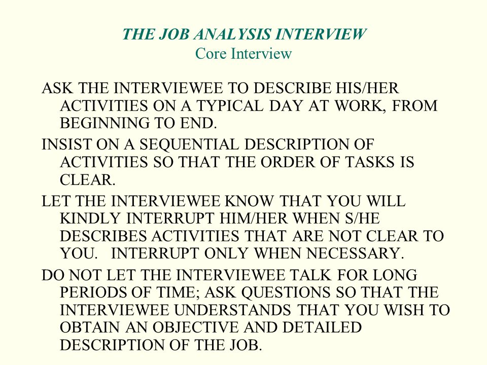 THE JOB ANALYSIS INTERVIEW Core Interview ASK THE INTERVIEWEE TO DESCRIBE HIS/HER ACTIVITIES ON A TYPICAL DAY AT WORK, FROM BEGINNING TO END. INSIST O