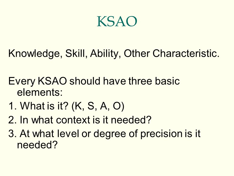 KSAO Knowledge, Skill, Ability, Other Characteristic. Every KSAO should have three basic elements: 1. What is it? (K, S, A, O) 2. In what context is i