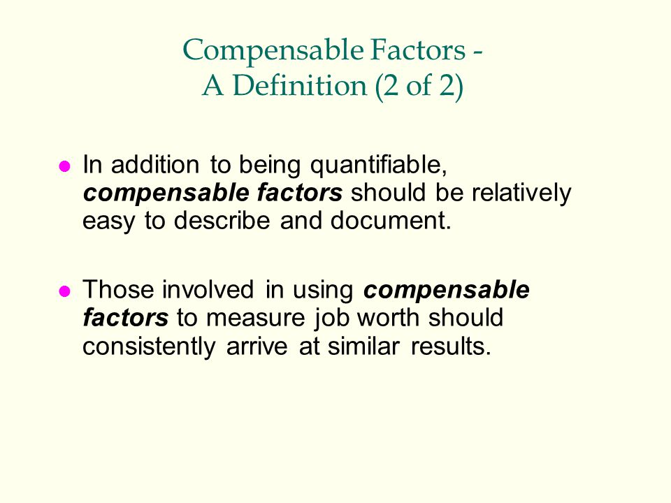 Compensable Factors - A Definition (2 of 2) l In addition to being quantifiable, compensable factors should be relatively easy to describe and documen