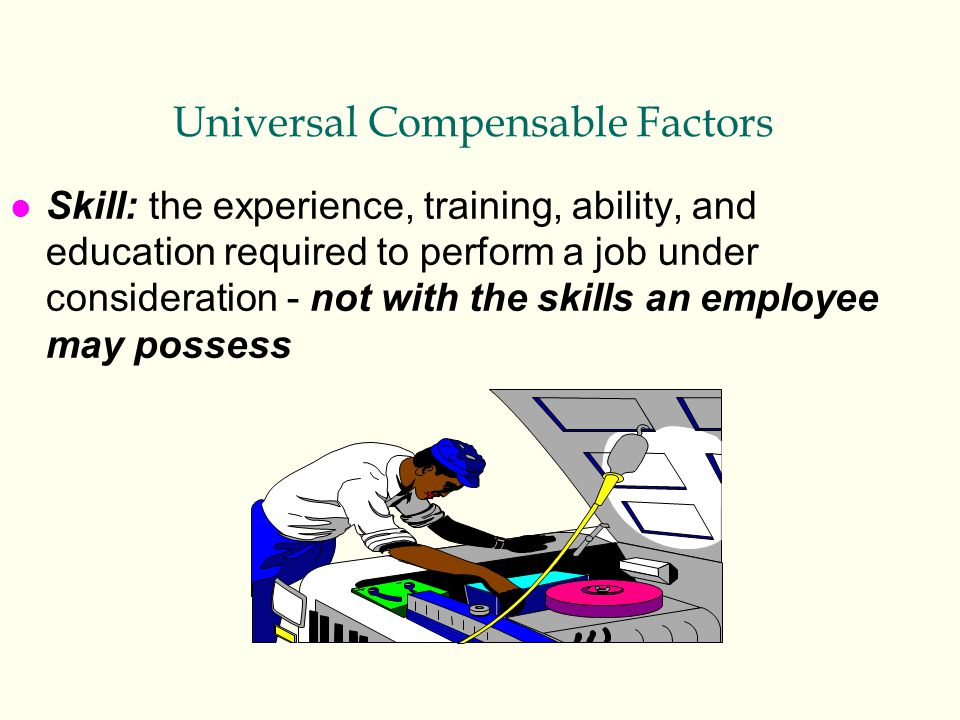 Universal Compensable Factors l Skill: the experience, training, ability, and education required to perform a job under consideration - not with the s