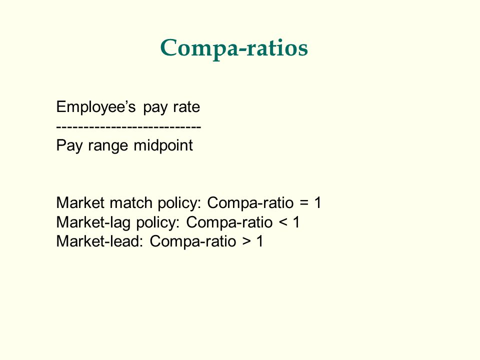 Compa-ratios Employee's pay rate --------------------------- Pay range midpoint Market match policy: Compa-ratio = 1 Market-lag policy: Compa-ratio <