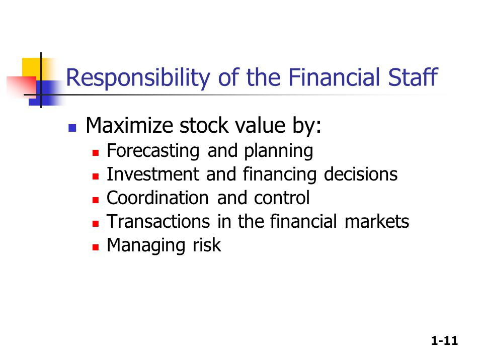1-11 Responsibility of the Financial Staff Maximize stock value by: Forecasting and planning Investment and financing decisions Coordination and control Transactions in the financial markets Managing risk