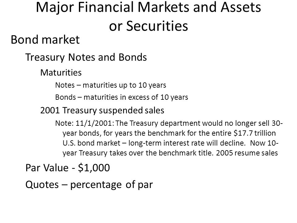 Major Financial Markets and Assets or Securities Bond market Treasury Notes and Bonds Maturities Notes – maturities up to 10 years Bonds – maturities