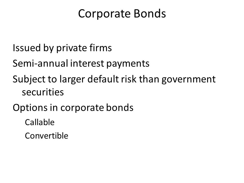 Corporate Bonds Issued by private firms Semi-annual interest payments Subject to larger default risk than government securities Options in corporate b